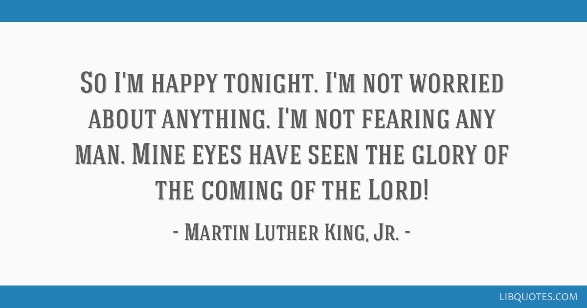 So I'm happy tonight. I'm not worried about anything. I'm not fearing any man. Mine eyes have seen the glory of the coming of the Lord!