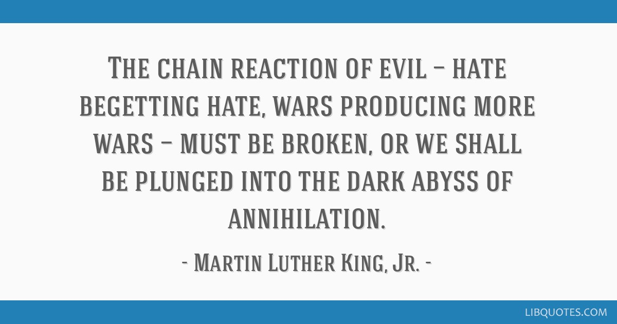The chain reaction of evil — hate begetting hate, wars producing more wars — must be broken, or we shall be plunged into the dark abyss of...