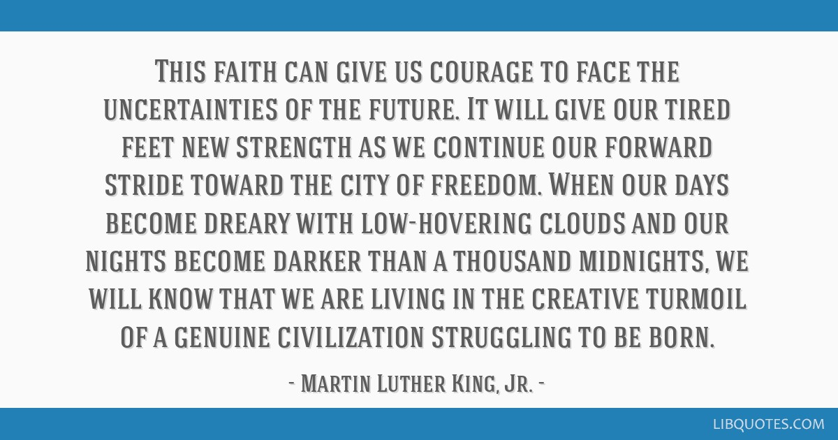 This faith can give us courage to face the uncertainties of the future. It will give our tired feet new strength as we continue our forward stride...
