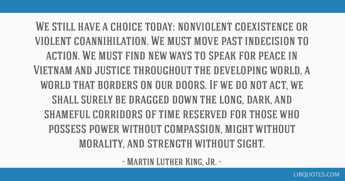 We still have a choice today: nonviolent coexistence or violent coannihilation. We must move past indecision to action. We must find new ways to...