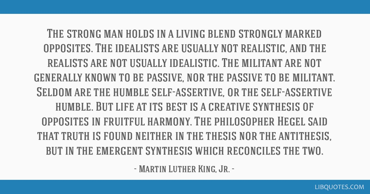 The strong man holds in a living blend strongly marked opposites. The idealists are usually not realistic, and the realists are not usually...