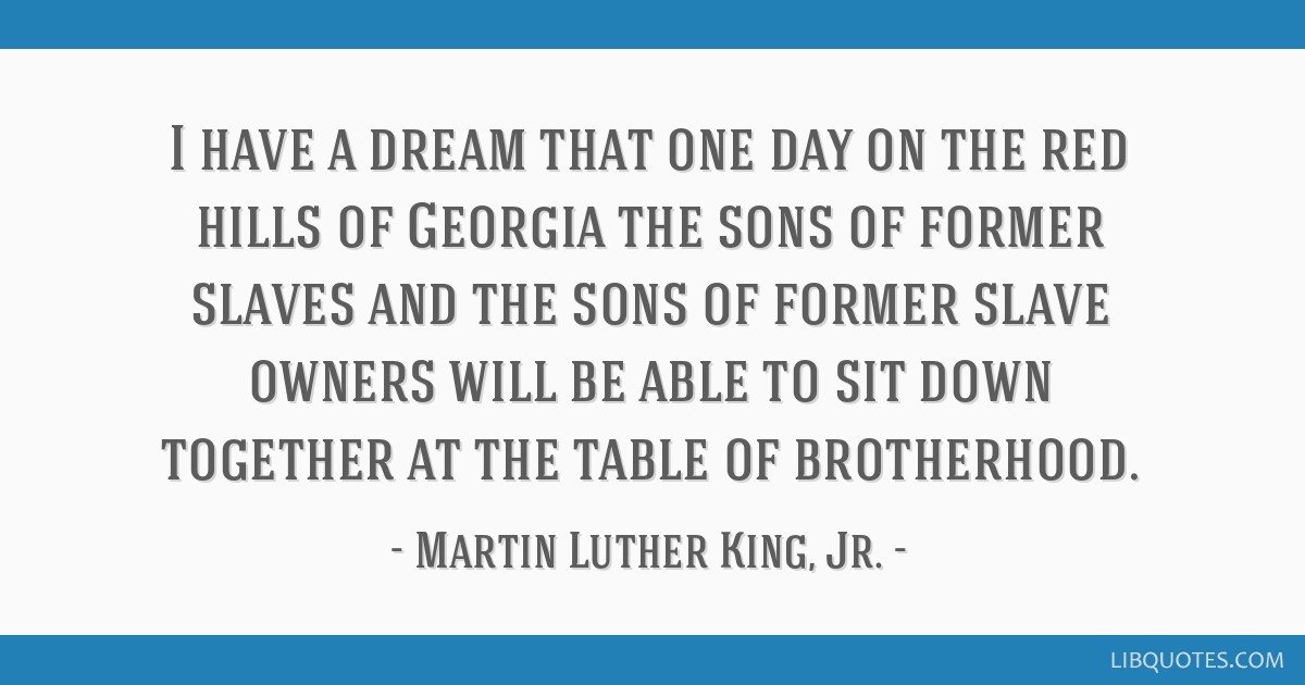 I have a dream that one day on the red hills of Georgia the sons of former slaves and the sons of former slave owners will be able to sit down...