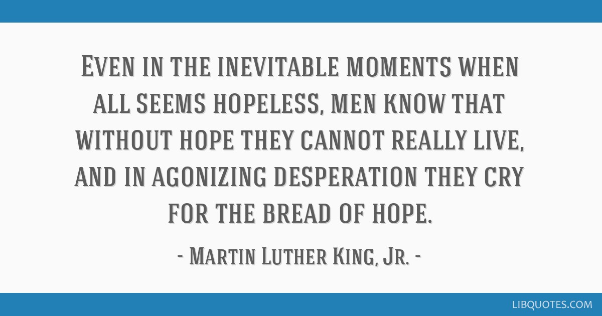 Even in the inevitable moments when all seems hopeless, men know that without hope they cannot really live, and in agonizing desperation they cry for ...