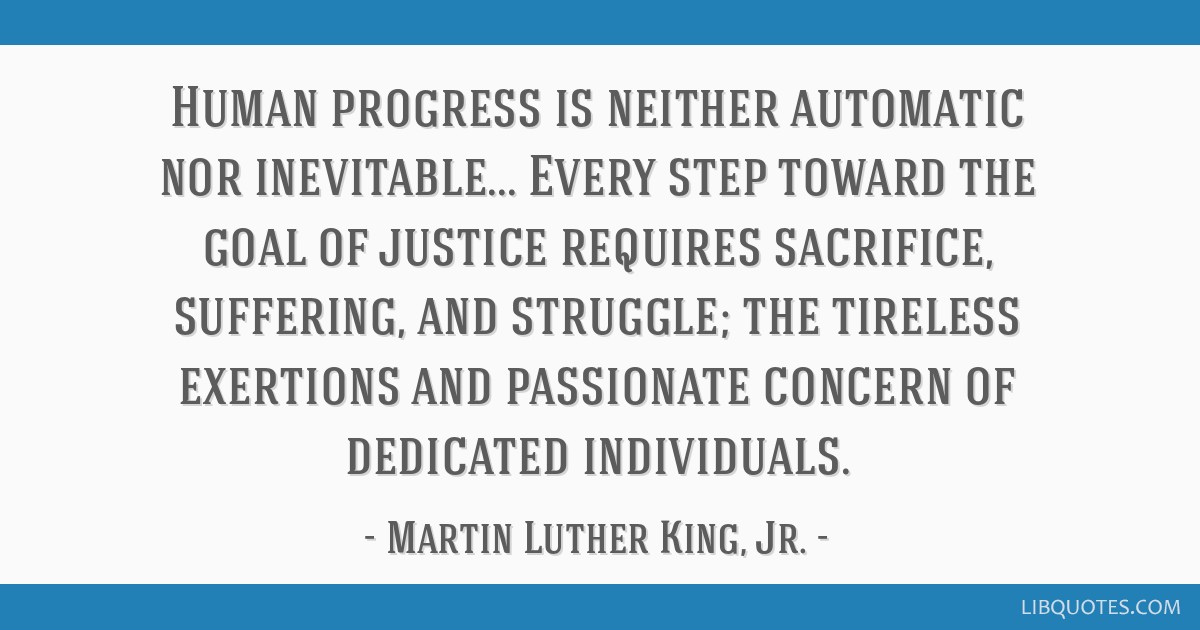 Human progress is neither automatic nor inevitable... Every step toward the goal of justice requires sacrifice, suffering, and struggle; the tireless ...