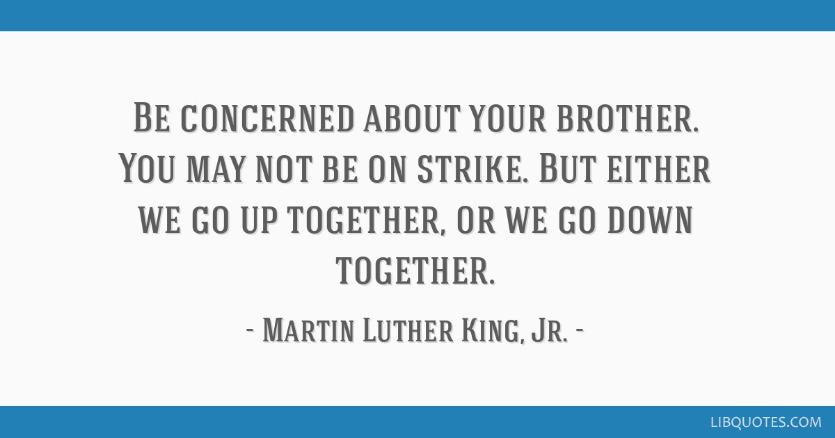 Be concerned about your brother. You may not be on strike. But either we go up together, or we go down together.