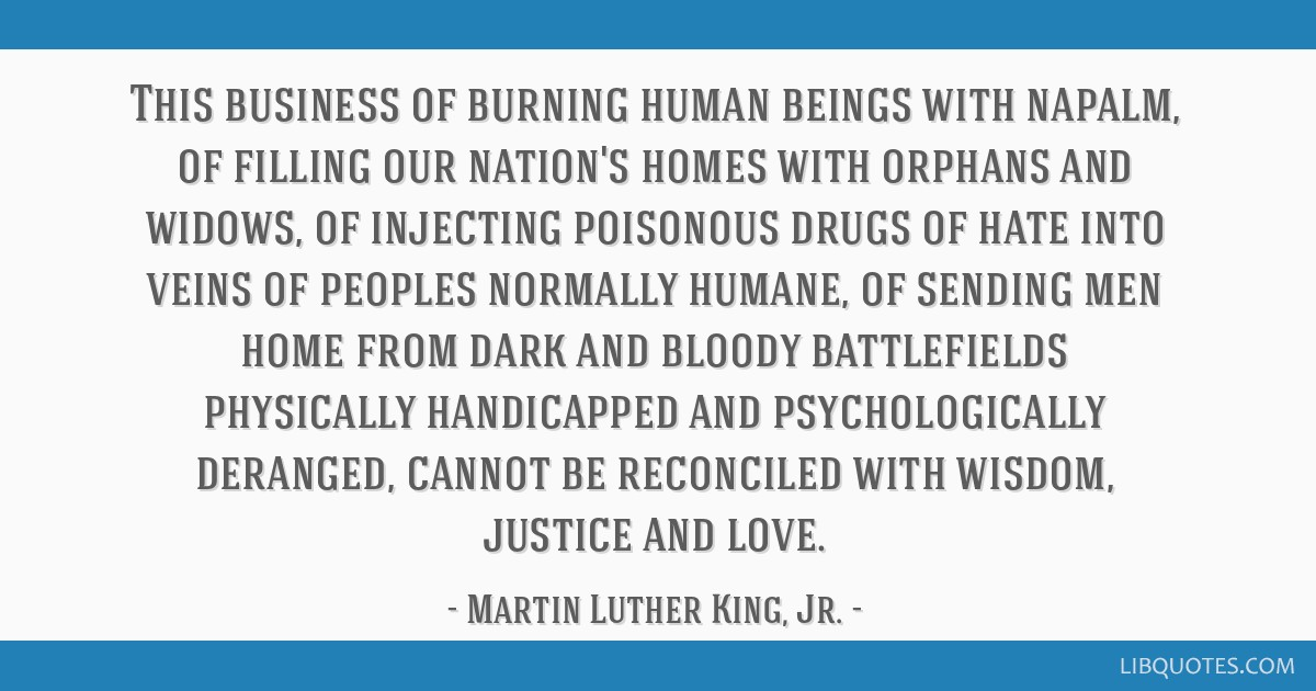 This business of burning human beings with napalm, of filling our nation's homes with orphans and widows, of injecting poisonous drugs of hate into...