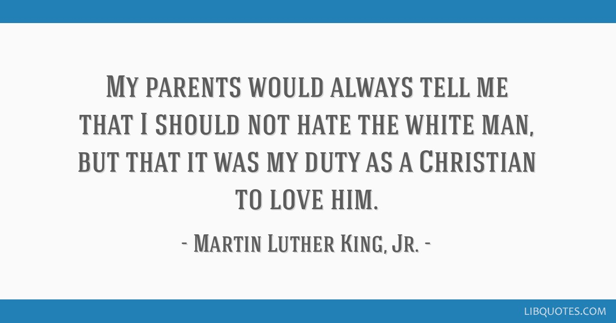 My parents would always tell me that I should not hate the white man, but that it was my duty as a Christian to love him.