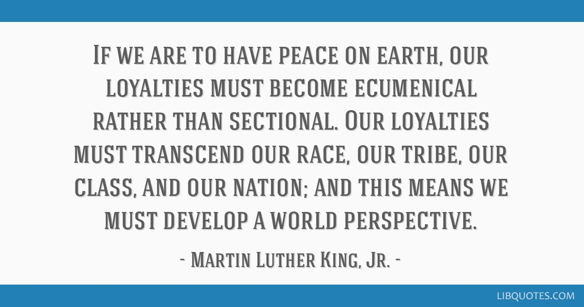 If we are to have peace on earth, our loyalties must become ecumenical rather than sectional. Our loyalties must transcend our race, our tribe, our...