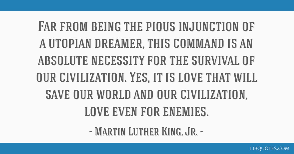 Far from being the pious injunction of a utopian dreamer, this command is an absolute necessity for the survival of our civilization. Yes, it is love ...