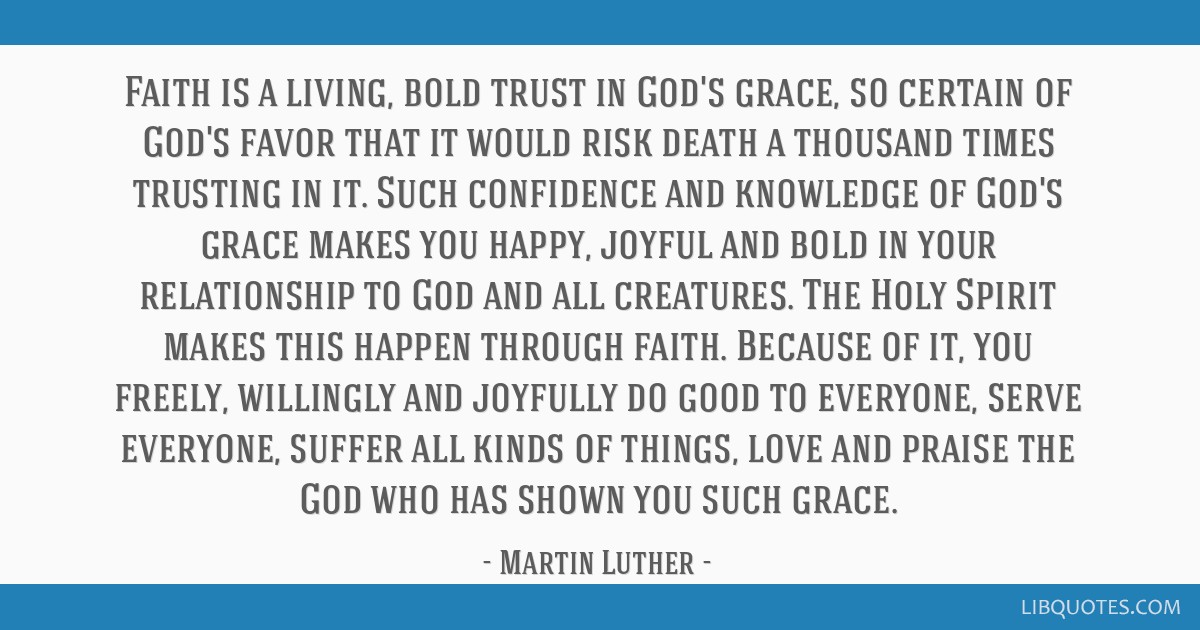 Faith is a living, bold trust in God's grace, so certain of God's favor that it would risk death a thousand times trusting in it. Such confidence and ...