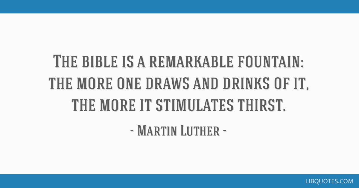 The bible is a remarkable fountain: the more one draws and drinks of it, the more it stimulates thirst.