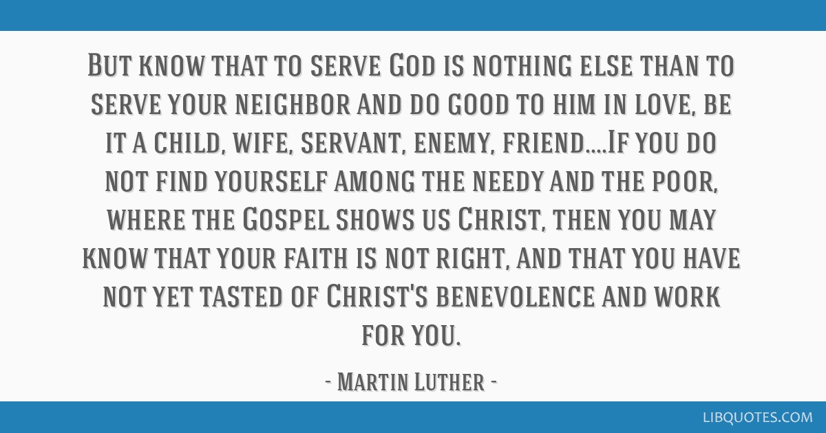 But know that to serve God is nothing else than to serve your neighbor and do good to him in love, be it a child, wife, servant, enemy, friend....If...