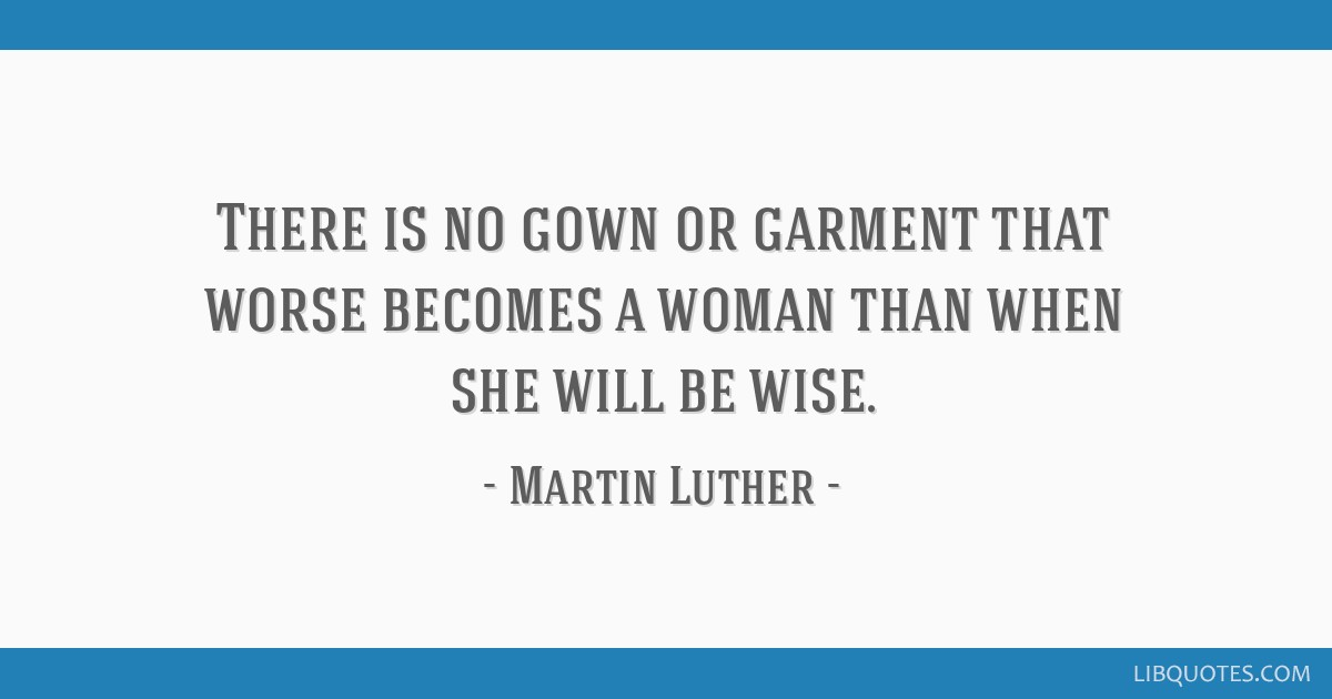 There is no gown or garment that worse becomes a woman than when she will be wise.