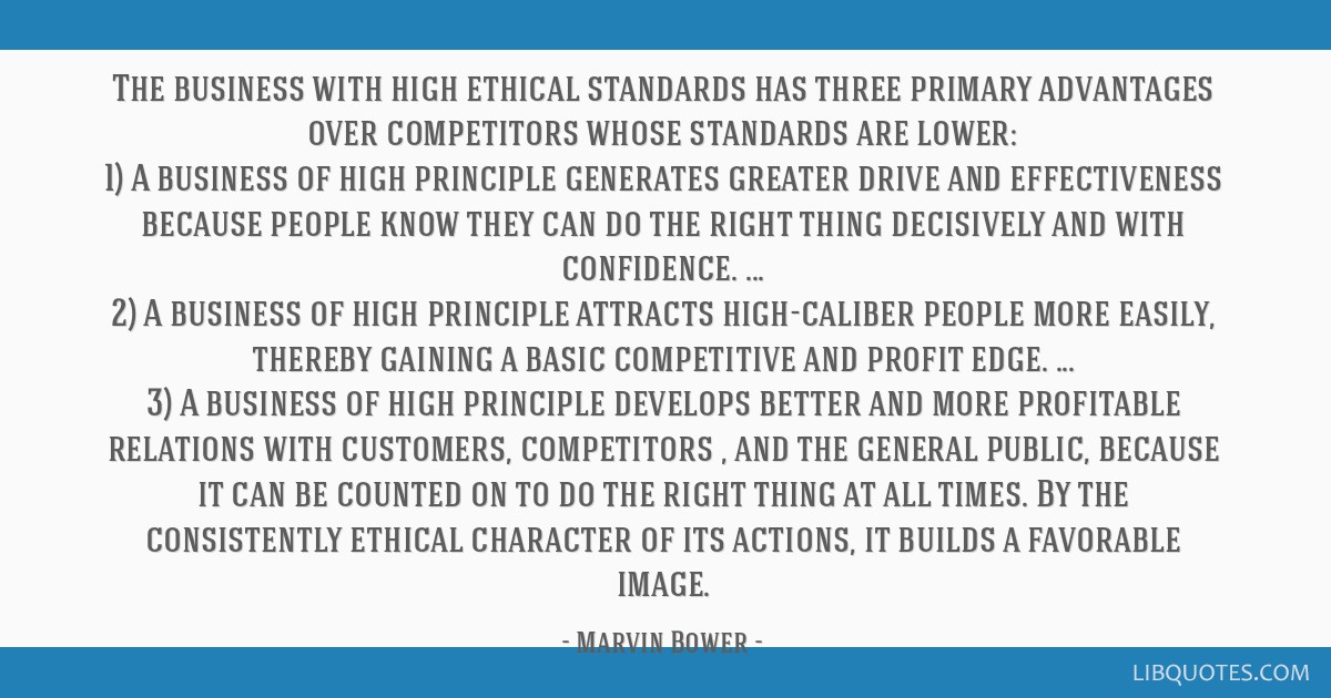 The business with high ethical standards has three primary advantages over competitors whose standards are lower: 1) A business of high principle...
