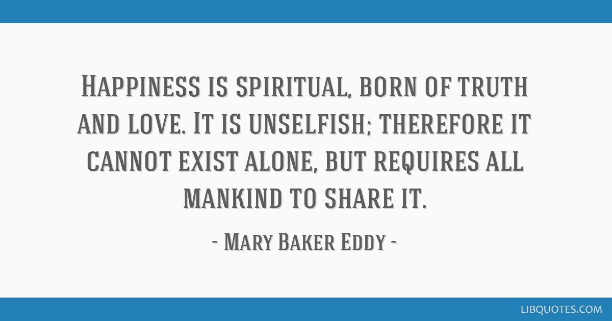 Happiness is spiritual, born of truth and love. It is unselfish; therefore it cannot exist alone, but requires all mankind to share it.