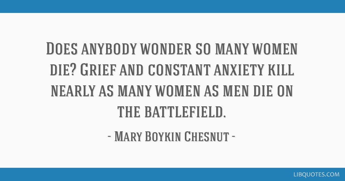 Does anybody wonder so many women die? Grief and constant anxiety kill nearly as many women as men die on the battlefield.