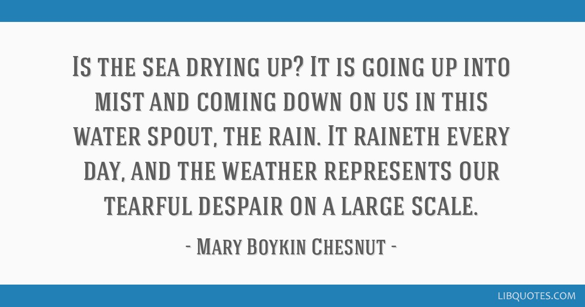 Is the sea drying up? It is going up into mist and coming down on us in this water spout, the rain. It raineth every day, and the weather represents...