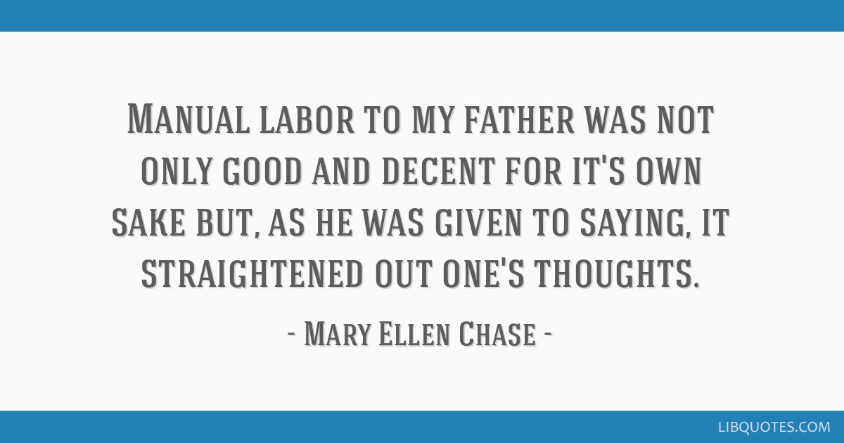 Manual labor to my father was not only good and decent for it's own sake but, as he was given to saying, it straightened out one's thoughts.