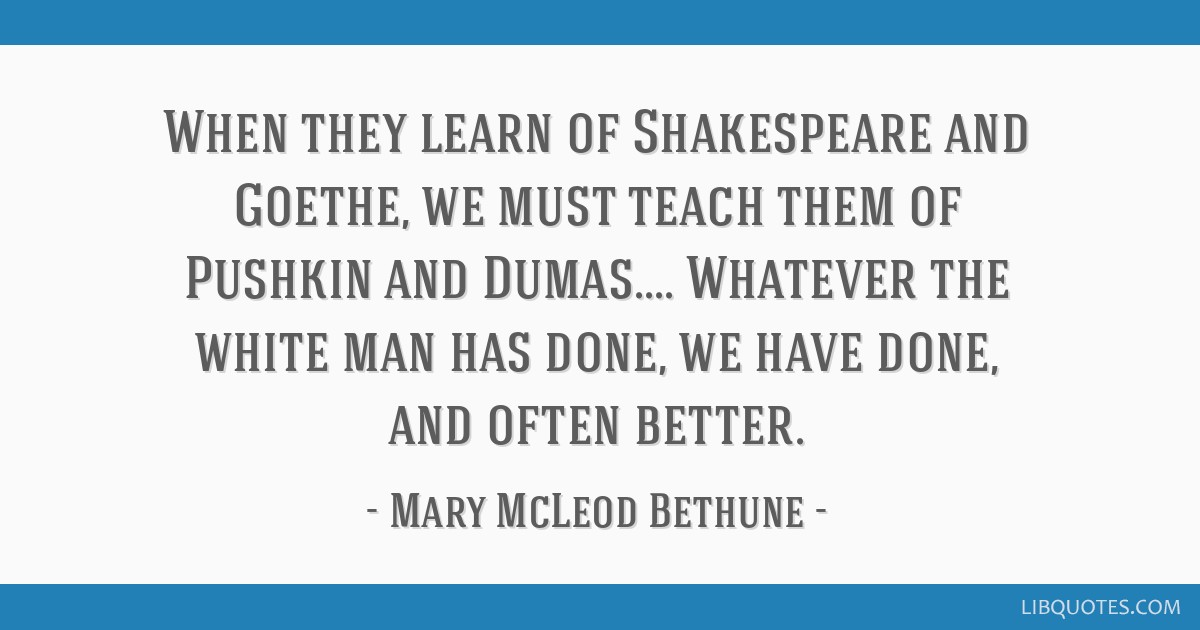 Mary Mcleod Bethune Quotes Cool When They Learn Of Shakespeare And Goethe We Must Teach Them Of