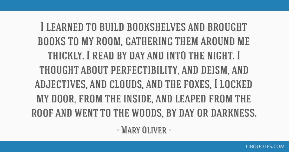 I learned to build bookshelves and brought books to my room, gathering them around me thickly. I read by day and into the night. I thought about...