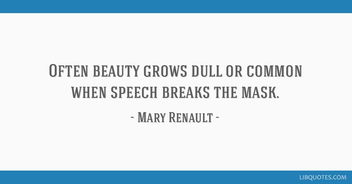 Often beauty grows dull or common when speech breaks the mask.