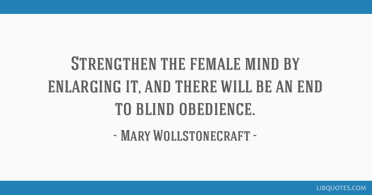 Strengthen the female mind by enlarging it, and there will be an end to blind obedience.