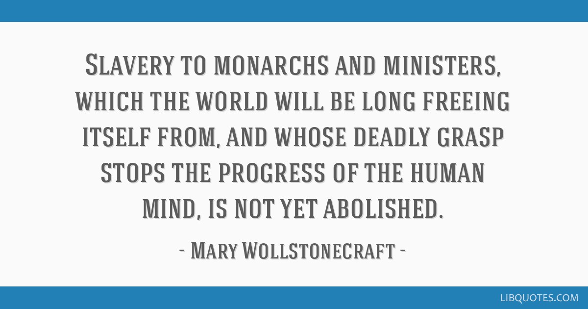Slavery to monarchs and ministers, which the world will be long freeing itself from, and whose deadly grasp stops the progress of the human mind, is...
