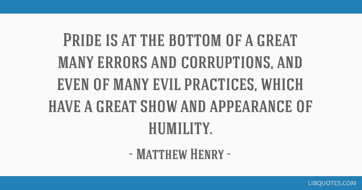 Pride is at the bottom of a great many errors and corruptions, and even of many evil practices, which have a great show and appearance of humility.