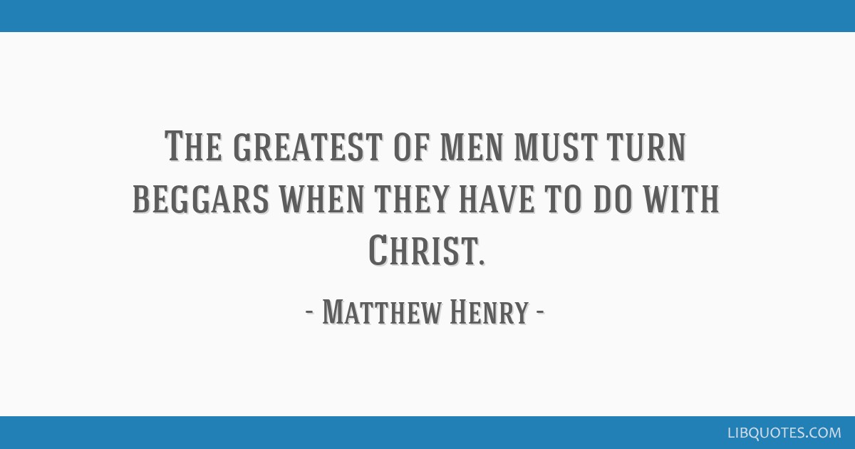 The greatest of men must turn beggars when they have to do with Christ.