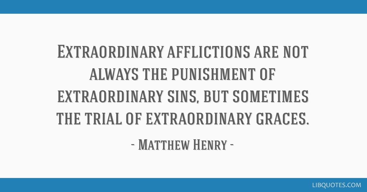 Extraordinary afflictions are not always the punishment of extraordinary sins, but sometimes the trial of extraordinary graces.