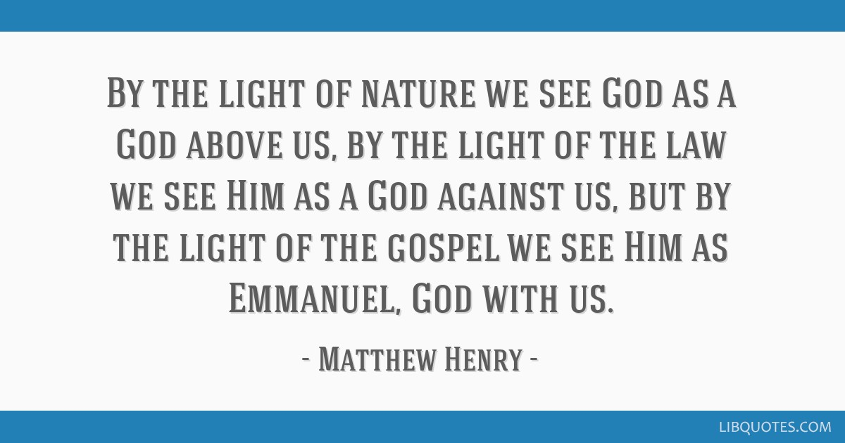 By the light of nature we see God as a God above us, by the light of the law we see Him as a God against us, but by the light of the gospel we see...