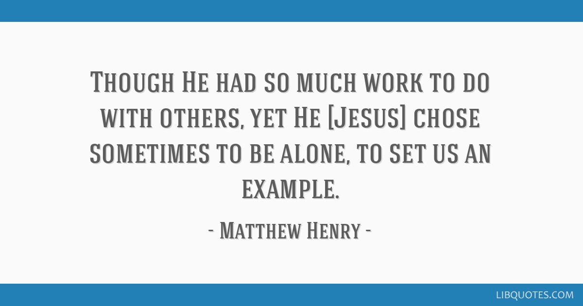 Though He had so much work to do with others, yet He [Jesus] chose sometimes to be alone, to set us an example.