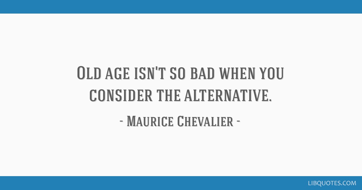Old age isn't so bad when you consider the alternative.