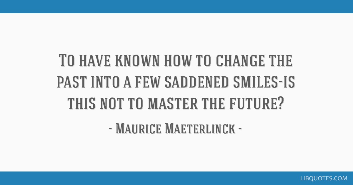 To have known how to change the past into a few saddened smiles-is this not to master the future?