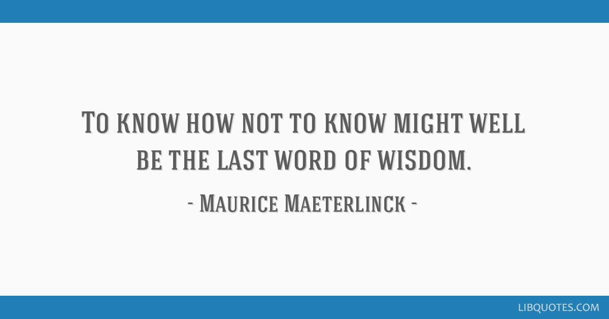 To know how not to know might well be the last word of wisdom.