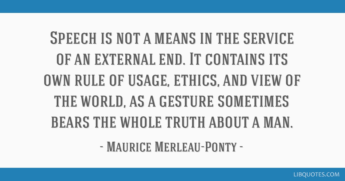 Speech is not a means in the service of an external end. It contains its own rule of usage, ethics, and view of the world, as a gesture sometimes...