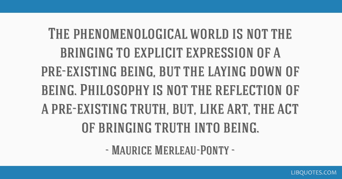 The phenomenological world is not the bringing to explicit expression of a pre-existing being, but the laying down of being. Philosophy is not the...