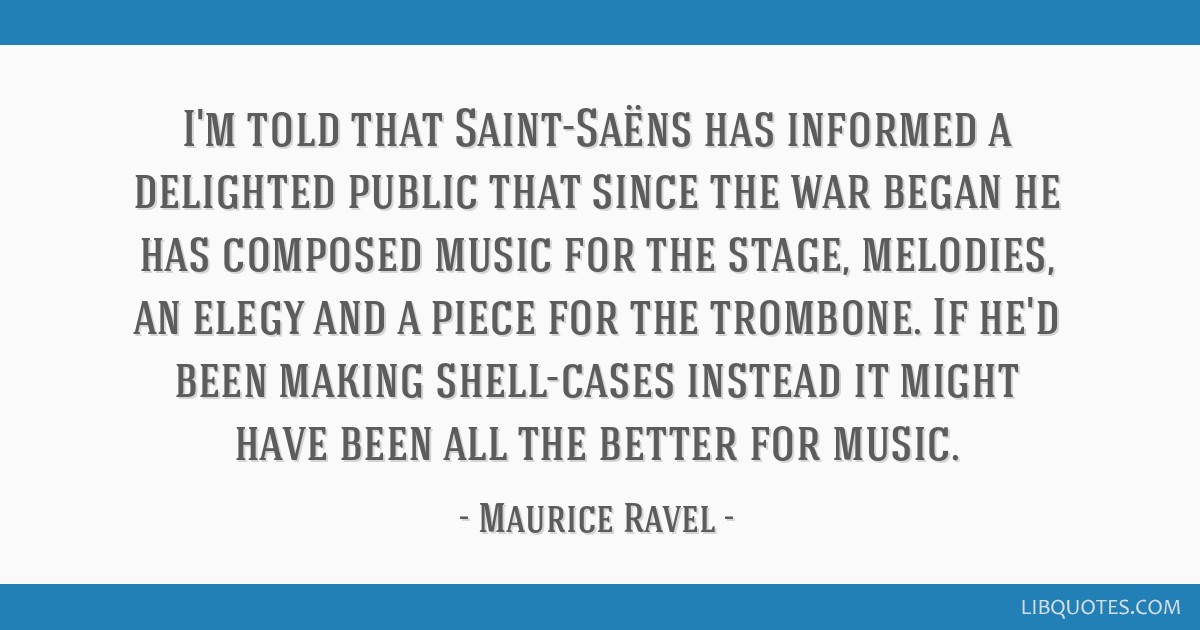 I'm told that Saint-Saëns has informed a delighted public that since the war began he has composed music for the stage, melodies, an elegy and a...