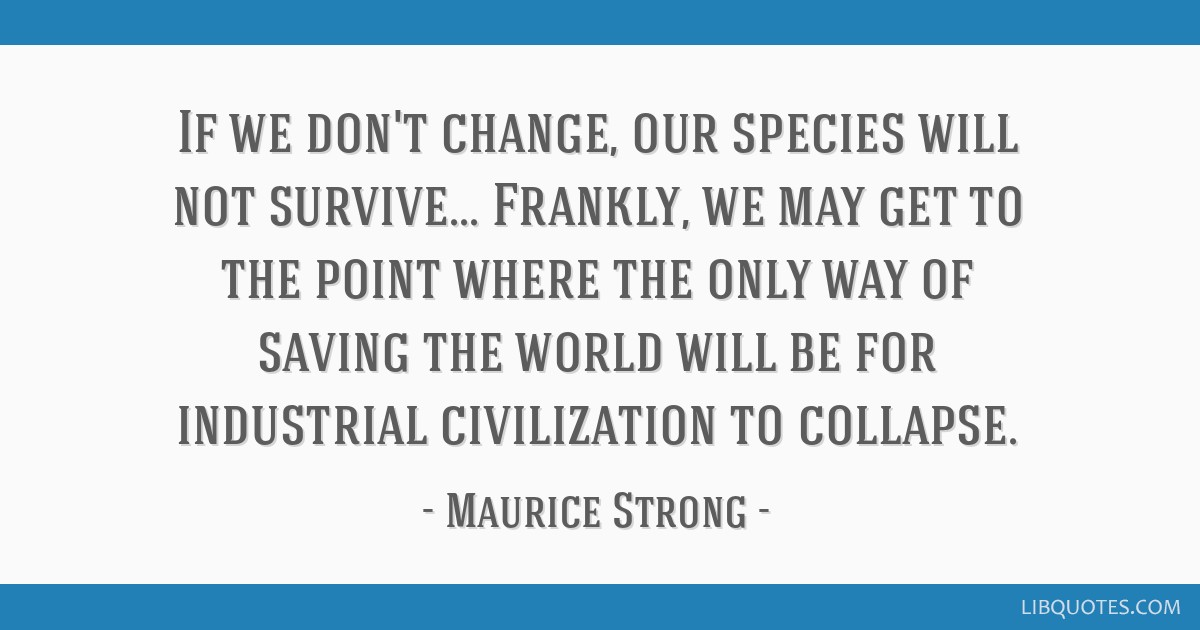 If we don't change, our species will not survive... Frankly, we may get to the point where the only way of saving the world will be for industrial...