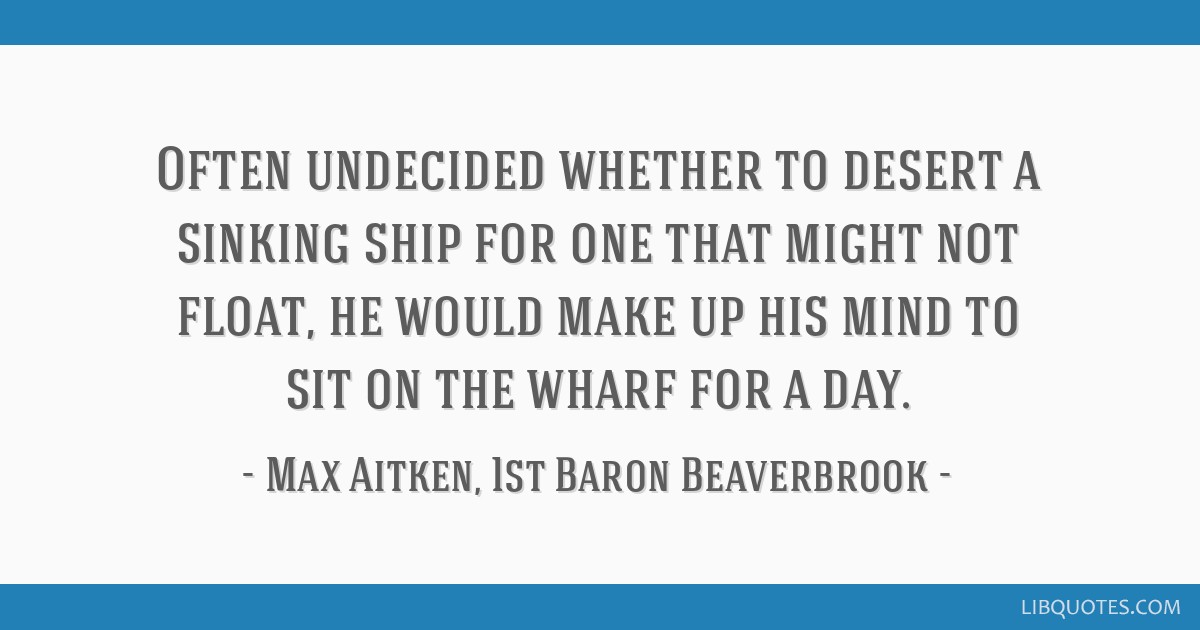 Often undecided whether to desert a sinking ship for one that might not float, he would make up his mind to sit on the wharf for a day.