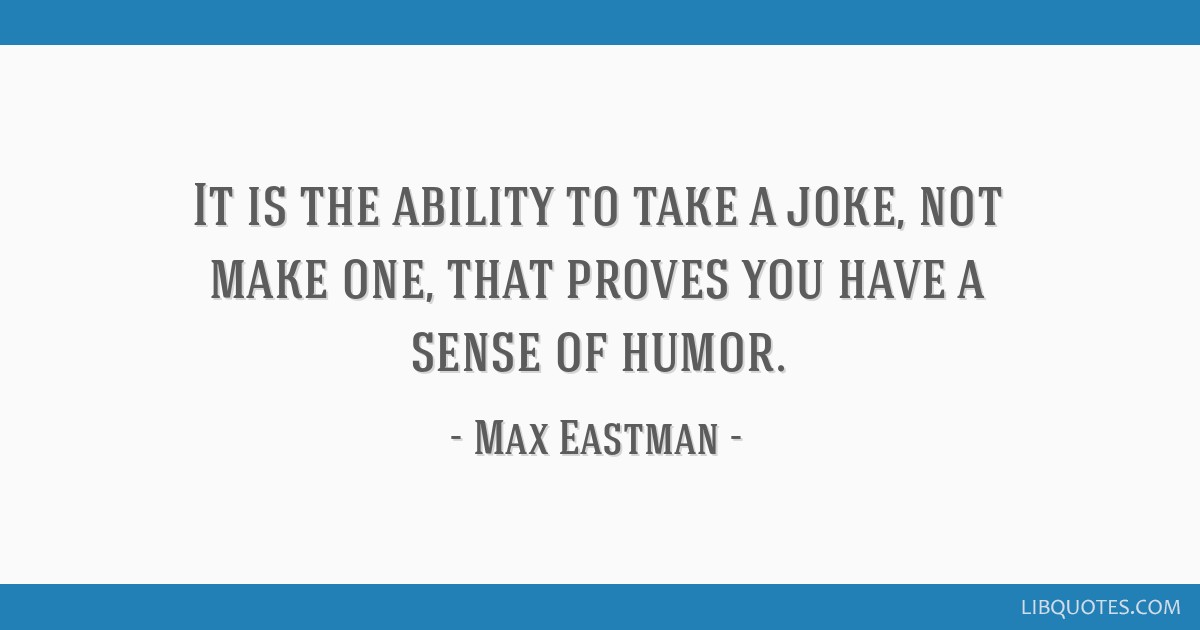 It is the ability to take a joke, not make one, that proves you have a sense of humor.