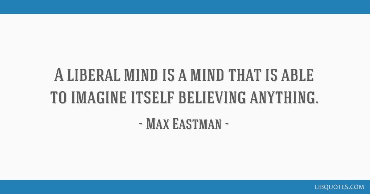A liberal mind is a mind that is able to imagine itself believing anything.