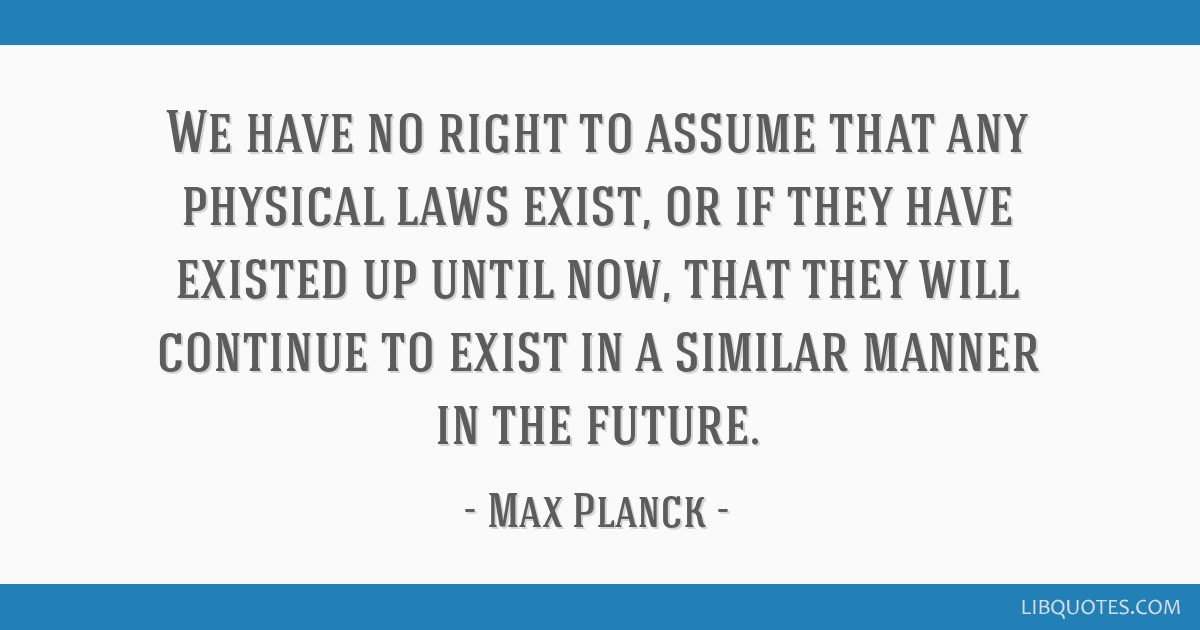 We have no right to assume that any physical laws exist, or if they have existed up until now, that they will continue to exist in a similar manner...
