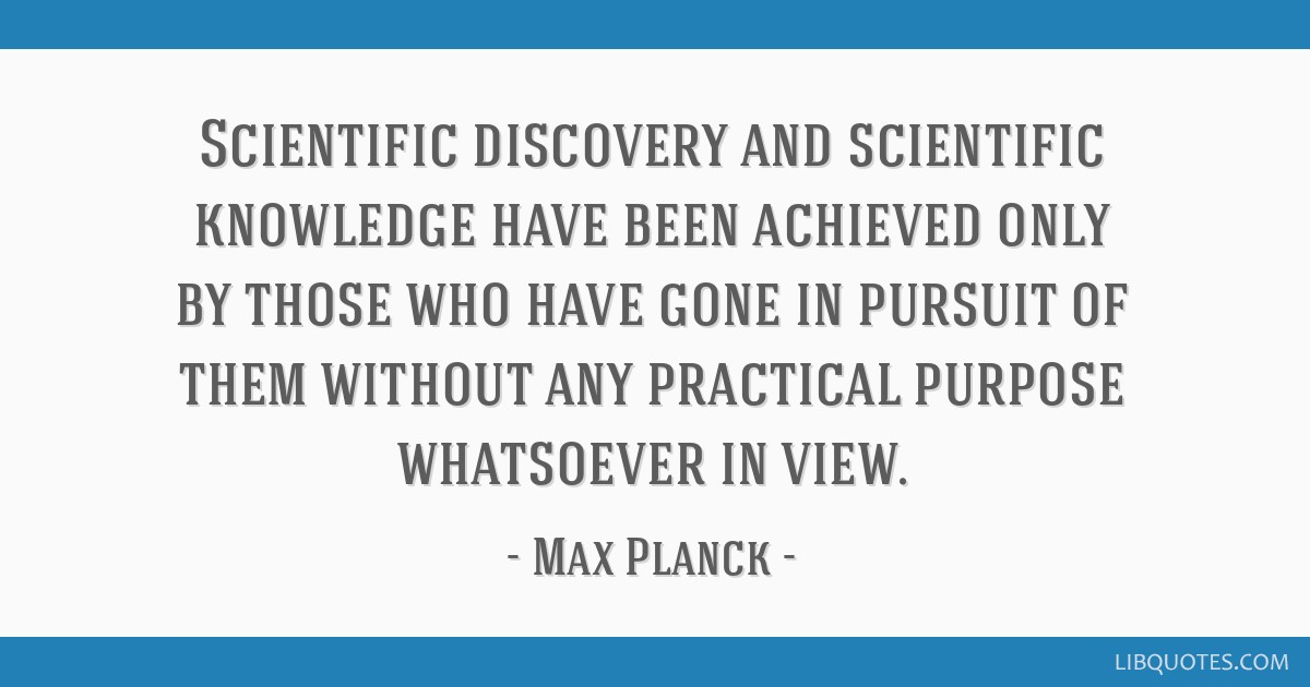 Scientific discovery and scientific knowledge have been achieved only by those who have gone in pursuit of them without any practical purpose...