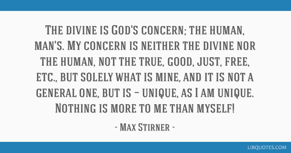 The divine is God's concern; the human, man's. My concern is neither the divine nor the human, not the true, good, just, free, etc., but solely what...