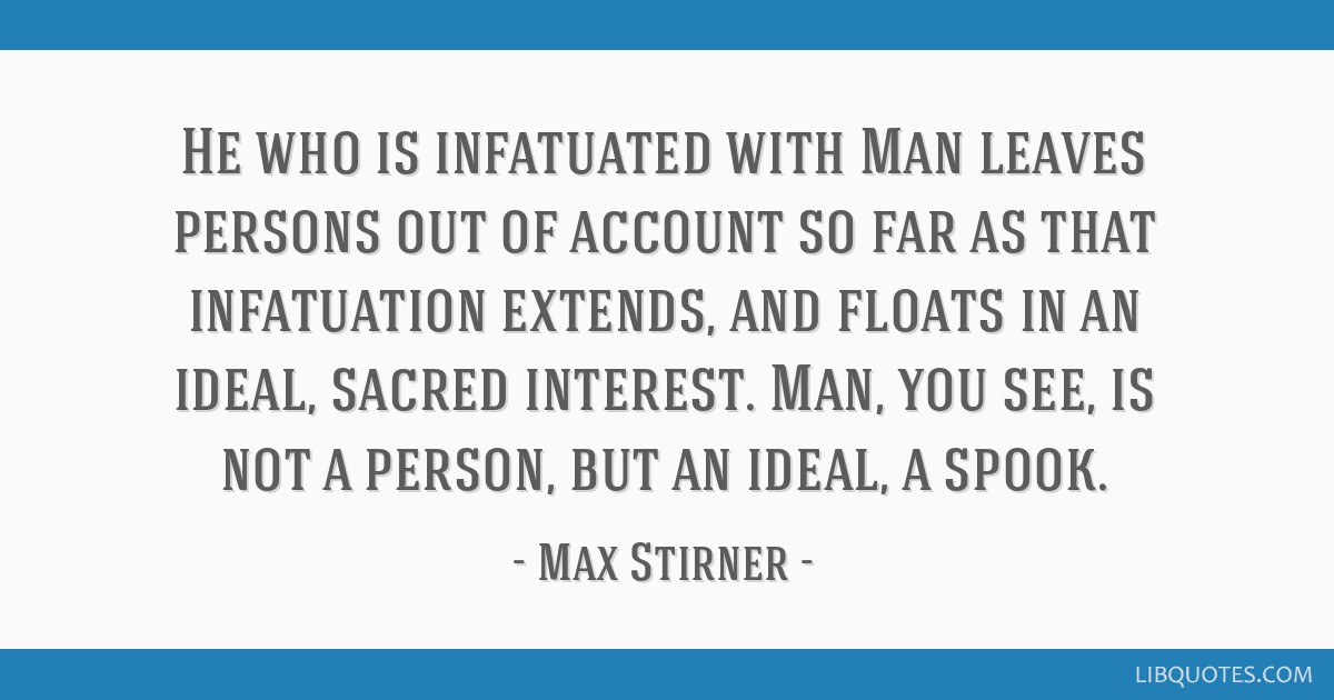 He who is infatuated with Man leaves persons out of account so far as that infatuation extends, and floats in an ideal, sacred interest. Man, you...