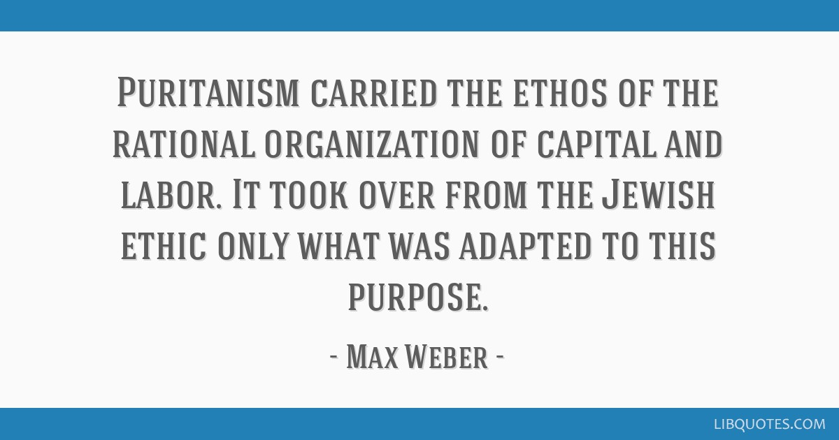 Puritanism carried the ethos of the rational organization of capital and labor. It took over from the Jewish ethic only what was adapted to this...