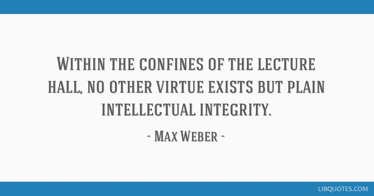 Within the confines of the lecture hall, no other virtue exists but plain intellectual integrity.