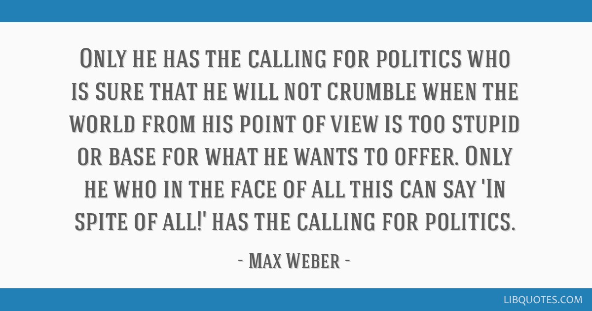 Only he has the calling for politics who is sure that he will not crumble when the world from his point of view is too stupid or base for what he...