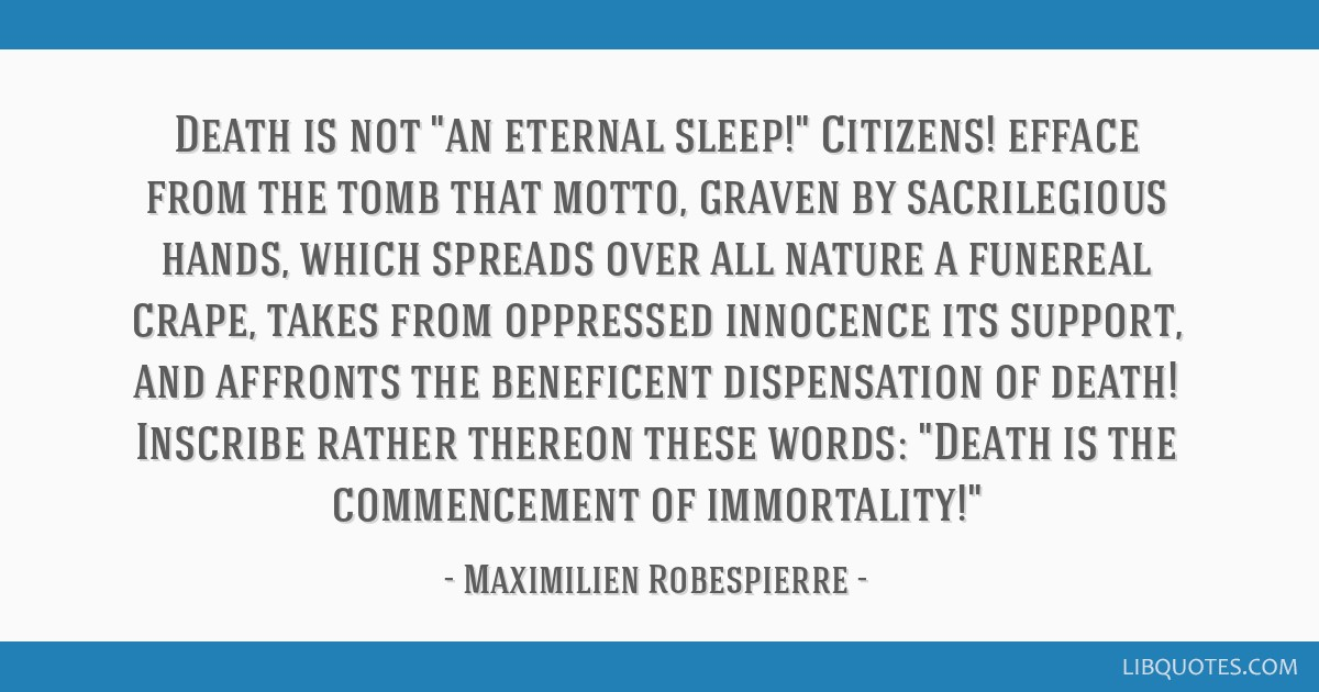 Death is not an eternal sleep! Citizens! efface from the tomb that motto, graven by sacrilegious hands, which spreads over all nature a funereal...